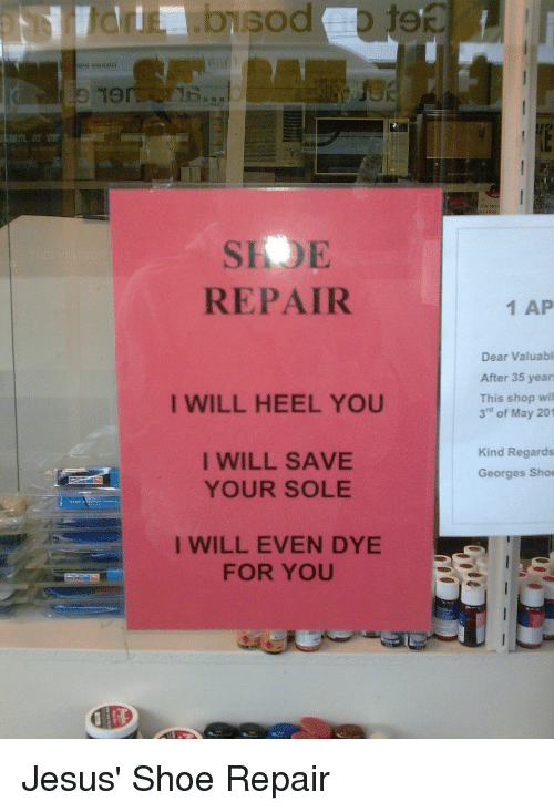 "Dank Christian: Ton  REPAIR  I WILL HEEL YOU  I WILL SAVE  YOUR SOLE  I WILL EVEN DYE  FOR YOU  1 AP  Dear Valuabl  After 35 years  This shop will  3"" of May 201  Kind Regards  Georges Shoe Jesus' Shoe Repair"