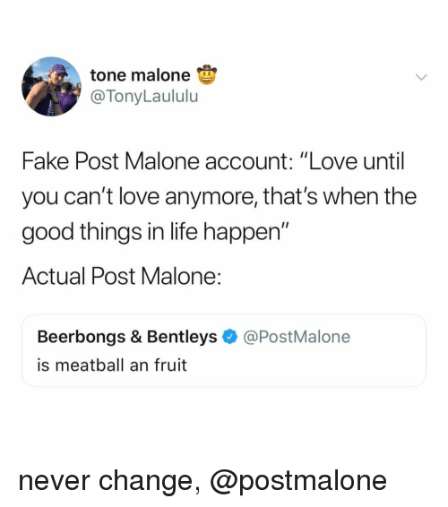 """Fake, Life, and Love: tone malone  @TonyLaululu  Fake Post Malone account: """"Love until  you can't Iove anymore, that's when the  good things in life happen""""  Actual Post Malone:  Beerbongs & Bentleys@PostMalone  is meatball an fruit never change, @postmalone"""