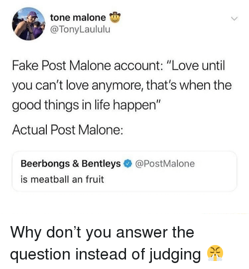 """Fake, Life, and Love: tone malone  @TonyLaululu  Fake Post Malone account: """"Love until  you can't love anymore, that's when the  good things in life happen""""  Actual Post Malone:  Beerbongs & Bentleys  is meatball an fruit  @PostMalone Why don't you answer the question instead of judging 😤"""