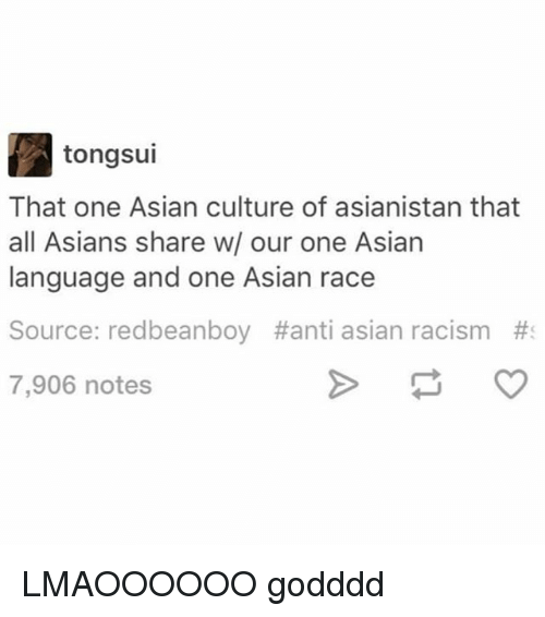Asian, Memes, and Racism: tongsui  That one Asian culture of asianistan that  all Asians share w/ our one Asian  language and one Asian race  Source: redbeanboy #anti asian racism  7,906 notes LMAOOOOOO godddd
