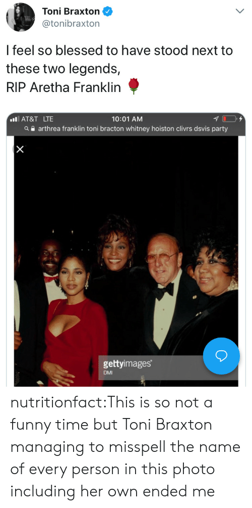 toni braxton: Toni Braxton  @tonibraxton  l feel so blessed to have stood next to  these two legends,  RIP Aretha Franklin  10:01 AM  a arthrea franklin toni bracton whitney hoiston clivrs dsvis party  IAT&T LTE  gettyimages  DMI nutritionfact:This is so not a funny time but Toni Braxton managing to misspell the name of every person in this photo including her own ended me