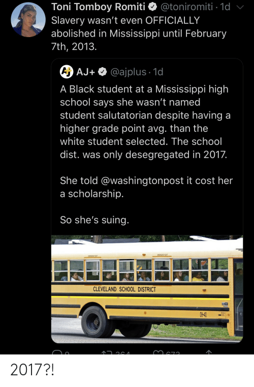 avg: Toni Tomboy Romiti  Slavery wasn't even OFFICIALLY  abolished in Mississippi until February  @toniromiti 1d  7th, 2013.  A AJ+ @ajplus 1d  A Black student at a Mississippi high  school says she wasn't named  student salutatorian despite having a  higher grade point avg. than the  white student selected. The school  dist. was only desegregated in 2017.  She told @washingtonpost it cost her  a scholarship.  So she's suing.  EMERGENCY EXIT  EWEAGENCY EXIT  CLEVELAND SCHOOL DISTRICT  DESELI  08-40 2017?!