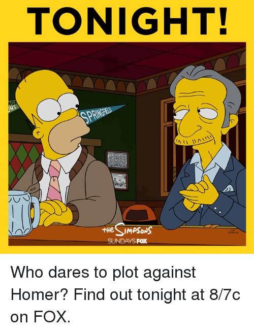 the sundays: TONIGHT!  AII  SIMPSONS  THe SUNDAYS  FOX Who dares to plot against Homer? Find out tonight at 8/7c on FOX.