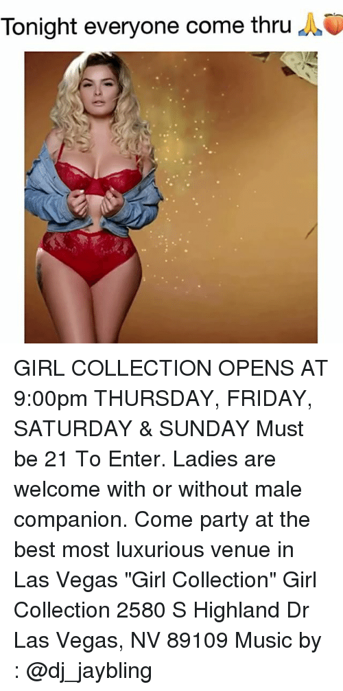 "las vegas nv: Tonight everyone come thru A0 GIRL COLLECTION OPENS AT 9:00pm THURSDAY, FRIDAY, SATURDAY & SUNDAY Must be 21 To Enter. Ladies are welcome with or without male companion. Come party at the best most luxurious venue in Las Vegas ""Girl Collection"" Girl Collection 2580 S Highland Dr Las Vegas, NV 89109 Music by : @dj_jaybling"