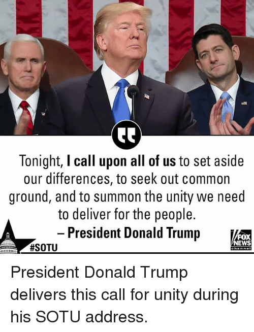 Donald Trump, Memes, and Sotu: Tonight, I call upon all of us to set aside  our differences, to seek out common  ground, and to summon the unity we need  to deliver for the people.  President Donald Trumpi  FOX  EWS President Donald Trump delivers this call for unity during his SOTU address.
