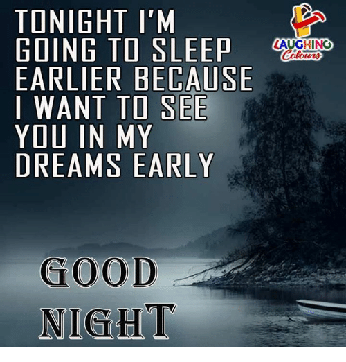 Good, Dreams, and Sleep: TONIGHT I'M  GOING TO SLEEP  EARLIER BECAUSE  I WANT TO SEE  YOU IN MY  DREAMS EARLY  AUGHINC  GOOD  NIGHT