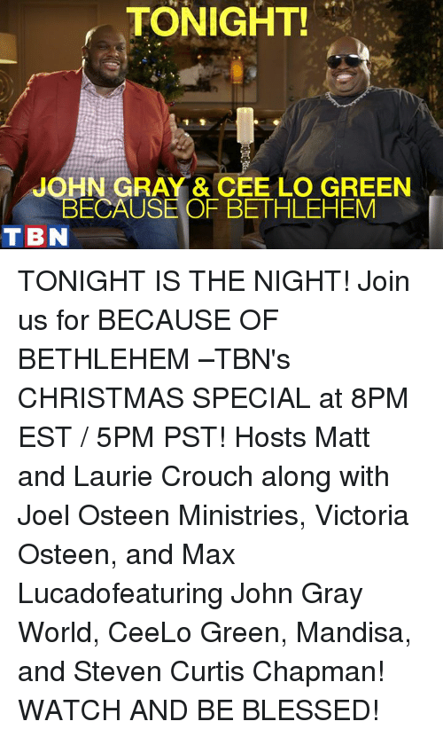 cee lo green: TONIGHT!  JOHN GRAY & CEE LO GREEN  BECAUSE OF BETHLEHEM  T BN TONIGHT IS THE NIGHT! Join us for BECAUSE OF BETHLEHEM –TBN's CHRISTMAS SPECIAL at 8PM EST / 5PM PST! Hosts Matt and Laurie Crouch along with Joel Osteen Ministries, Victoria Osteen, and Max Lucadofeaturing John Gray World, CeeLo Green, Mandisa, and Steven Curtis Chapman! WATCH AND BE BLESSED!