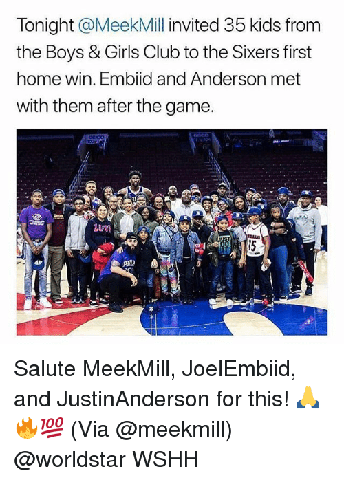Club, Girls, and Memes: Tonight @MeekMill invited 35 kids from  the Boys & Girls Club to the Sixers first  home win. Embiid and Anderson met  with them after the game.  15 Salute MeekMill, JoelEmbiid, and JustinAnderson for this! 🙏🔥💯 (Via @meekmill) @worldstar WSHH