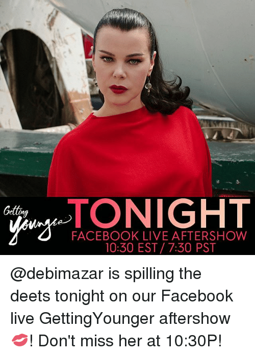 Facebook Live: TONIGHT  NIGHT  Getting  FACEBOOK LIVE AFTERSHOW  10:30 EST 7:30 PST @debimazar is spilling the deets tonight on our Facebook live GettingYounger aftershow 💋! Don't miss her at 10:30P!