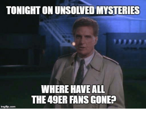 49er: TONIGHT ON UNSOLVED MYSTERIES  WHERE HAVE ALL  THE 49ER FANS GONE?