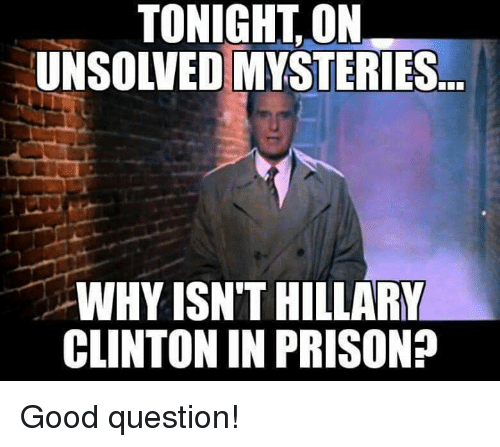 Memes, Prison, and Good: TONIGHT,ON  UNSOLVED MYSTERIES  WHY ISN'T HILLARK  CLINTON IN PRISON? Good question!