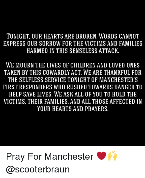 Children, Memes, and Taken: TONIGHT, OUR HEARTS ARE BROKEN. WORDS CANNOT  EXPRESS OUR SORROW FOR THE VICTIMS AND FAMILIES  HARMED IN THIS SENSELESS ATTACK.  WE MOURN THE LIVES OF CHILDREN AND LOVED ONES  TAKEN BY THIS COWARDLY ACT. WE ARE THANKFUL FOR  THE SELFLESS SERVICE TONIGHT OF MANCHESTER'S  FIRST RESPONDERS WHO RUSHED TOWARDS DANGER TO  HELP SAVE LIVES. WE ASK ALL OF YOU TO HOLD THE  VICTIMS, THEIR FAMILIES, AND ALLTHOSE AFFECTED IN  YOUR HEARTS AND PRAYERS. Pray For Manchester ❤️🙌 @scooterbraun