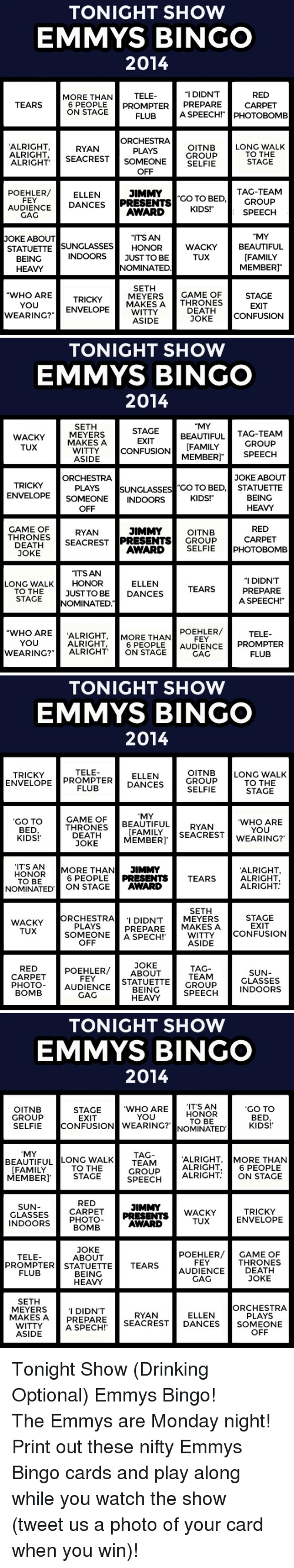 "Game of Thrones: TONIGHT SHOW  EMMYS BINGO  2014  RED  CARPET  ""I DIDN'T  TELE  6 PEOPLE PROMPTERPREPARE  FLUB  MORE THAN  TEARS  ON STAGE  A SPEECH! PHOTOBOMB  ORCHESTRA  PLAYS  ALRIGHT  ALRIGHT SEACREST SOMEONESELFIE  OITNBLONG WALK  GROUP  RYAN  TO THE  STAGE  OFF  POEHLER/ELLEN  AUDIENCE DANCES PRESENTSC  JIMMY  TAG-TEAM  FEY  GO TO BED,GROUP  GAG  AWARD KIDS!""  ""MY  BEAUTIFUL  [FAMILY  MEMBER]  OKE ABOUT  ""ITS AN  STATUETTE SUNGLASSES HONOR  INDOORS  WACKY  TUX  BEING  HEAVY  JUST TO BE  NOMINATED  SETH  WHO ARETRICKYMAKES ADEATH CONFUSION  MEYERSGAME OF  YOU  EXIT  WEARINGT ENESAONESTACE  WITTY  ASIDE  JOKE   TONIGHT SHOW  EMMYS BINGO  2014  ""MY  WACKY  TUX  SETH  MEYERS  MAKESA  BEAUTIFUL TAG-TEAM  EXIT  ente ICONFUSIONİİA[FAMILY GROUP  MEMBERI SPEECH  ASIDE  JOKE ABOUT  ORCHESTRA  PLAYS  ENVELOPE SOMEONE INDOORS  OFF  TRICKY  SUNGLASSES GO TO BED,STATUETTE  KIDS!  BEING  HEAVY  GAME OF  THRONES  RED  CARPET  RYAN  JIMMYOITNB  DEATHSECREST PRESENTS GROUP  JOKE  AWARD  SELFIE PHOTOBOMB  ""ITSAN  LONG WALKHONOR  ""I DIDN'T  ELLEN  DANCES  TEARS PREPARE  TO THEJUST TO BE  STAGE NOMINATED  A SPEECH!""  ""WHO ARE ALRIGHT, MORE THANFEY  POEHLER/  TELE  YOU  ALRIGHT, 6 PEOPLE  GAG  WEARING?ALRIGHT ON STAC AUDIENCE PROMPTER  FLUB   TONIGHT SHOW  EMMYS BINGO  2014  TRICKYE PROSELFIE  TELE  OITNBLONG WALK  GROUP  ENVELOPE PROMPTERELLEN  TO THE  STAGE  DANCES  FLUB  GAME OF  MY  GO TO  BED  KIDS!  WHO ARE  YOU  THRONES BEAUTIFUL  DEATH  JOKE  FAMILYSEACREST WEARING?'  MEMBER]  ,  IT'S AN  ALRIGHT,  6 PEOPLE PRESENTS TEARSALRIGHT  ALRIGHT  HONOR MORE THAN JIMMY  TO BE  NOMINATED' ON STAGE AWARD  SETH  WACKY  TUX  ORCHESTRA  PLAYS  I DIDN'T MEYERS  PREPARE MAKES A  STAGE  EXIT  SOMEONE A SPECH!  WITTY CONFUSION  OFF  ASIDE  RED  CARPET POEHLER/JOKE  TAG  TEAM  SUN  GLASSES  FEY  PHOTO-AUDIENCEBEING  STATUETTEGROUP  BOMB  SPEH INDOORS  GAG  HEAVY   TONIGHT SHOW  EMMYS BINGO  2014  OITNB  GROUP  SELFIE CONFUSIONW  WHO AREIT'S AN  WEARING?' NOMINATED.  GO TO  BED  KIDS!  STAGE  EXIT  HONOR  TO BE  YOU  MY  BEAUTIFUL LONG WALKTAG  ALRIGHT, MORE THAN  TO THE  MEMBERI STAGE  TEAM  GROUP ALRIGHT  SPEECH ALRIGHT  6 PEOPLE  ON STAGE  FAMILY  RED  GLASSES CARPETJIMMY  BOMB  SUN  ESENTS WACKY  AWARD  TRICKY  ENVELOPE  TUX  JOKE  TELE  ABOUT  POEHLER/ GAME OF  FEY  THRONES  PROMPTER STATUETTE TEARS  FLUB  BEING  AUDIENCEDEATH  GAG  JOKE  HEAVY  SETH  MAKES A PREPARE 