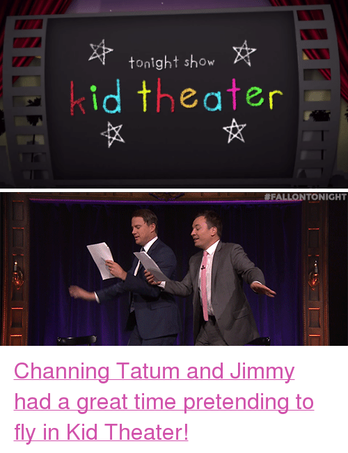 "tonight show: tonight show  id theater   FALLONTONIGHT <p><a href=""https://www.youtube.com/watch?v=az5qOjhsang&amp;index=17&amp;list=UU8-Th83bH_thdKZDJCrn88g"" target=""_blank"">Channing Tatum and Jimmy had a great time pretending to fly in Kid Theater!</a></p>"