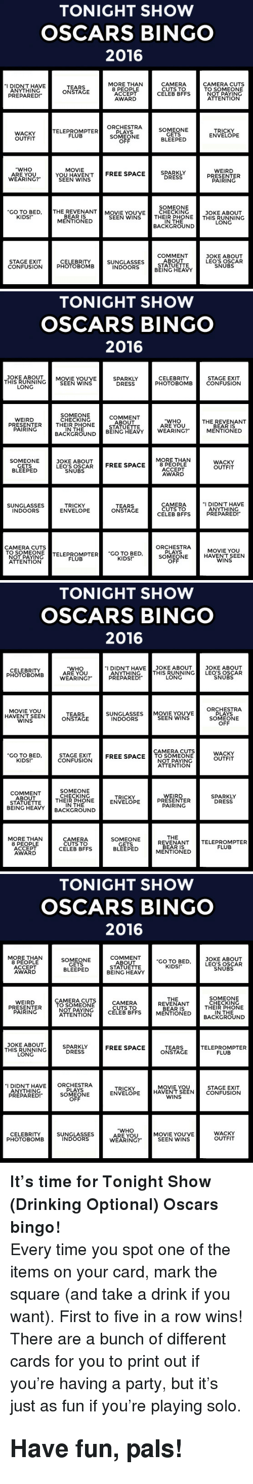 """Drinking, Oscars, and Party: TONIGHT SHOW  OSCARS BINGO  2016  MORE THAN  8 PEOPLE  ACCEPT  AWARD  CAMERA  CUTS TO  CELEB BFFS  CAMERA CUTS  TO SOMEONE  NOT PAYING  ATTENTION  I DIDN'T HAVE  ANYTHING  TEARS  ONSTAGE  PREPARED!  SOMEONE  GETS  BLEEPED  WACKY  OUTFIT  TELEPROMPTER  FLUPTER ORCH  PLAYS  SOMEONE  OFF  TRICKY  ENVELOPE  """"WHO  ARE YOU  WEARING?""""  MOVIE  SEEN WENSTREE SPACE  SPARKLY  DRESS  WEIRD  PRESENTER  PAIRING  SOMEONE  GO TO BED, THE REVENANTMOVIE YOU'VE CHECKING  JOKE ABOUT  KIDS!  BEAR IS  MENTIONED  SEEN WINS THEIR PHONETHIS RUNNING  IN THE  BACKGROUND  LONG  COMMENT  ABOUT  STATUETTE  BEING HEAVY  JOKE ABOUT  LEO'S OSCAR  SNUBS  STAGE EXIT  CONFUSION  CELEBRITY  PHOTOBOMB  SUNGLASSES  INDOORS   TONIGHT SHOW  OSCARS BINGO  2016  THIS RUNNING  LONG  JOKE ABOUTMOVIE YOU'VE  SPARKLY  DRESS  STAGE EXIT  PHOTOBOMBCONFUSION  CELEBRITY  SEEN WINS  SOMEONE  CHECKING  COMMENT  ABOUT  STATUETTE  WEIRD  """"WHO  ARE YOU  THE REVENANT  PRESENTERTHEIR PHONE  PAIRING  IN THE  MENTIONED  BACKGROUND BEING HEAVY WEARING?  MORE THAN  SOMEONE  GETS  BLEEPED  JOKE ABOUT  LEO'S OSCARFREE SPACE8 P  WACKY  OUTFIT  ACCEPT  AWARD  SNUBS  SUNGLASSES  INDOORS  TRICKY  ENVELOPE  TEARS  ONSTAGE  CAMERA  CUTS TO  CELEB BFFS  I DIDN'T HAVE  ANYTHING  PREPARED!  ORCHESTRA  PLAYS  SOMEONE  OFF  CAMERA CUTS  TO SOMEONE  OTPAYINCTELEPROMPTER """"CO TO BED  MOVIE YOU  HAVENT SEEN  WINS  FLUB  KIDS!  ATTENTION   TONIGHT SHOW  OSCARS BINGO  2016  """"I DIDN'T HAVE JOKE ABOUT JOKE ABOUT  CELEBRITY  PHOTOBOMB  """"WHO  ARE YOU  WEARING?""""  ANYTHINGTHIS RUNNING LEO'S OSCAR  PREPARED!  LONG  SNUBS  MOVIE YOU  HAVENT SEEN  WINS  ORCHESTRA  PLAYS  SOMEONE  OFF  SUNGLASSES MOVIE YOUVE  TEARS  ONSTAGE  SEEN WINS  INDOORS  CAMERA CUTS  GO TO BED  KIDS!  STAGE EXIT  CONFUSION  WACKY  OUTFIT  FREE SPACETO SOMEONE  NOT PAYING  ATTENTION  COMMENT  ABOUT  STATUETTE  BEING HEAV  SOMEONE  CHECKING  THEIR PHONE  IN THE  WEIRD  PRESENTER  PAIRING  TRICKY  ENVELOPE  SPARKLY  DRESS  CKGROUND  THE  MORE THAN  8 PEOPL"""