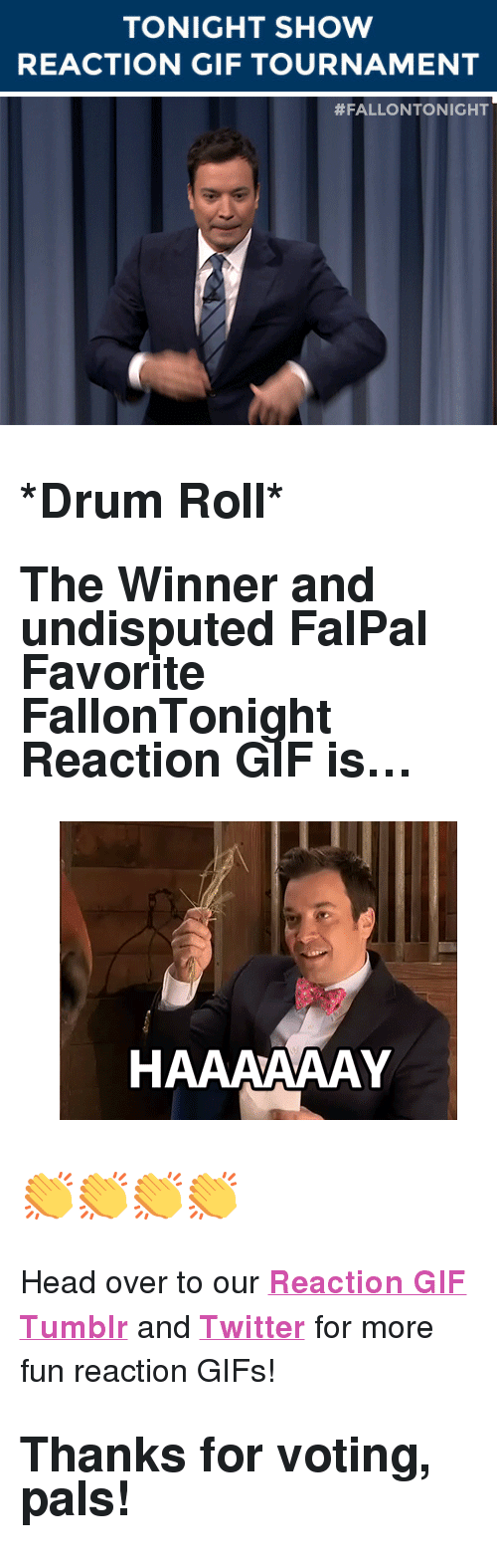 "reaction gifs: TONIGHT SHOW  REACTION GIF TOURNAMENT   <h2><b>*Drum Roll*</b></h2><h2>The Winner and undisputed FalPal Favorite FallonTonight Reaction GIF is&hellip;<br/></h2><figure data-orig-width=""400"" data-orig-height=""300"" class=""tmblr-full""><img src=""https://78.media.tumblr.com/4064a42ef1f616f26fa788794096c645/tumblr_inline_ntt6ayEBXj1qgt12i_500.gif"" alt=""image"" data-orig-width=""400"" data-orig-height=""300""/></figure><h2>👏👏👏👏</h2><p>Head over to our <a href=""http://fallontonightgifs.tumblr.com/"" target=""_blank""><b>Reaction GIF Tumblr</b></a> and <b><a href=""https://twitter.com/TonightShowGIFs"" target=""_blank"">Twitter</a></b> for more fun reaction GIFs! </p><h2><b>Thanks for voting, pals! </b></h2>"