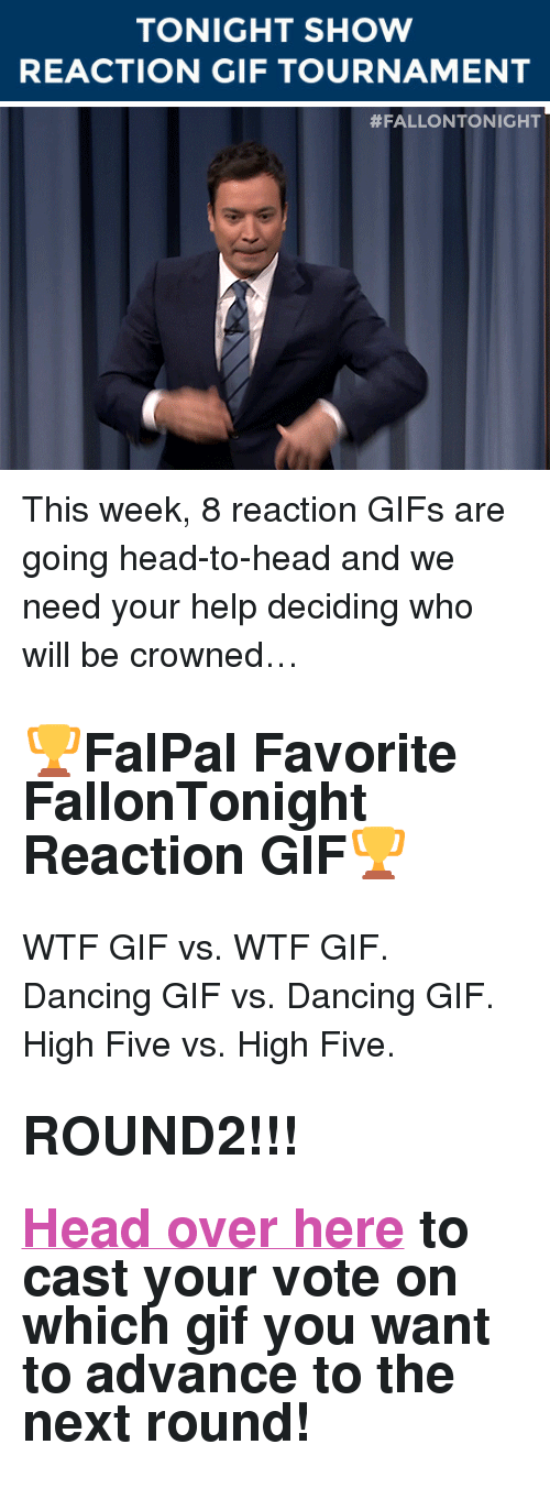 "reaction gifs: TONIGHT SHOW  REACTION GIF TOURNAMENT   <p>This week, 8 reaction GIFs are going head-to-head and we need your help deciding who will be crowned&hellip;</p><h2><b>🏆FalPal Favorite FallonTonight Reaction GIF🏆</b></h2><p>WTF GIF vs. WTF GIF. Dancing GIF vs. Dancing GIF. High Five vs. High Five. </p><h2><b>ROUND2!!!</b></h2><h2><b><a href=""http://fallontonightgifs.tumblr.com/post/127566667782/round-2-these-two-gifs-are-next-duke-it-out-in"" target=""_blank"">Head over here</a></b> to cast your vote on which gif you want to advance to the next round! </h2>"
