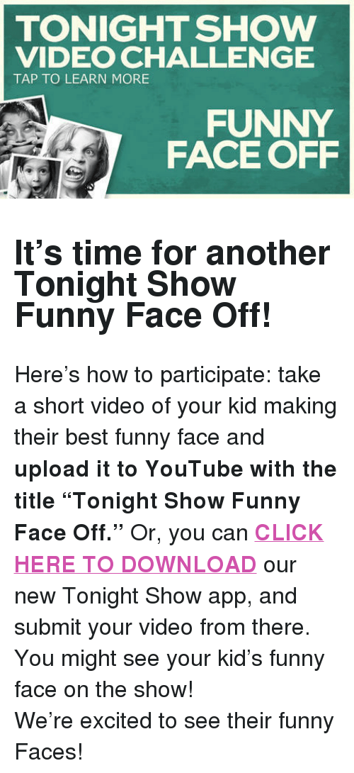 """funny face: TONIGHT SHOW  VIDEO CHALLENGE  TAP TO LEARN MORE  FUNNY  FACE OFF <h2><b>It's time for another Tonight Show Funny Face Off!</b></h2><p>Here's how to participate: take a short video of your kid making their best funny face and <b>upload it to YouTube with the title """"Tonight Show Funny Face Off.""""</b> Or, you can <b><a href=""""http://www.nbc.com/the-tonight-show/blogs/1086"""" target=""""_blank"""">CLICK HERE TO DOWNLOAD</a></b> our new Tonight Show app, and submit your video from there. You might see your kid's funny face on the show!</p><p>We're excited to see their funny Faces!</p>"""