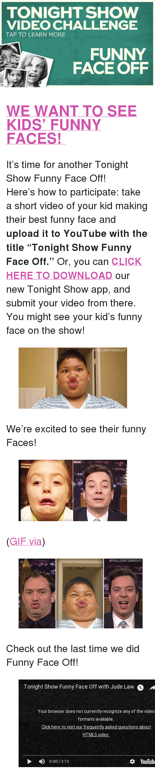 """funny face: TONIGHT SHOW  VIDEO CHALLENGE  TAP TO LEARN MORE  FUNNY  FACE OFF <h2><b><a href=""""http://www.nbc.com/the-tonight-show/blogs/3121"""" target=""""_blank"""">WE WANT TO SEE KIDS' FUNNY FACES!</a></b></h2><p>It's time for another Tonight Show Funny Face Off!</p><p>Here's how to participate: take a short video of your kid making their best funny face and <b>upload it to YouTube with the title """"Tonight Show Funny Face Off.""""</b> Or, you can <b><a href=""""http://www.nbc.com/the-tonight-show/blogs/1086"""" target=""""_blank"""">CLICK HERE TO DOWNLOAD</a></b> our new Tonight Show app, and submit your video from there. You might see your kid's funny face on the show!</p><figure data-orig-width=""""350"""" data-orig-height=""""196""""><img src=""""https://78.media.tumblr.com/fea73ad57acb250b718b5f3d15da086d/tumblr_inline_nlitsstbOT1qgt12i.gif"""" alt=""""image"""" data-orig-width=""""350"""" data-orig-height=""""196""""/></figure><p>We're excited to see their funny Faces!</p><figure data-orig-height=""""197"""" data-orig-width=""""350""""><img src=""""https://78.media.tumblr.com/96d01537f1b13eda8008628d40742e87/tumblr_inline_nlrwj2et9v1qgt12i.gif"""" data-orig-height=""""197"""" data-orig-width=""""350""""/></figure><p>(<a href=""""http://jfallonlove.tumblr.com/post/80750891924"""" target=""""_blank"""">GIF via</a>)</p><figure data-orig-width=""""400"""" data-orig-height=""""224""""><img src=""""https://78.media.tumblr.com/daadc7d7137e90d2bdc7b3f60b7f0230/tumblr_inline_nlitt0yZiD1qgt12i.gif"""" alt=""""image"""" data-orig-width=""""400"""" data-orig-height=""""224""""/></figure><p>Check out the last time we did Funny Face Off!</p>  <figure class=""""tmblr-embed"""" data-provider=""""youtube"""" data-orig-width=""""540"""" data-orig-height=""""304"""" data-url=""""https%3A%2F%2Fwww.youtube.com%2Fwatch%3Fv%3DFlqMnDUtfOQ""""><iframe width=""""500"""" height=""""281"""" id=""""youtube_iframe"""" src=""""https://www.youtube.com/embed/FlqMnDUtfOQ?feature=oembed&amp;enablejsapi=1&amp;origin=https://safe.txmblr.com&amp;wmode=opaque"""" frameborder=""""0"""" allowfullscreen=""""""""></iframe></figure>"""