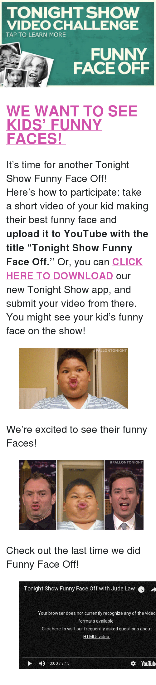 """funny face: TONIGHT SHOW  VIDEO CHALLENGE  TAP TO LEARN MORE  FUNNY  FACE OFF <h2><b><a href=""""http://www.nbc.com/the-tonight-show/blogs/3121"""" target=""""_blank"""">WE WANT TO SEE KIDS' FUNNY FACES!</a></b></h2><p>It's time for another Tonight Show Funny Face Off!</p><p>Here's how to participate: take a short video of your kid making their best funny face and <b>upload it to YouTube with the title """"Tonight Show Funny Face Off.""""</b> Or, you can <b><a href=""""http://www.nbc.com/the-tonight-show/blogs/1086"""" target=""""_blank"""">CLICK HERE TO DOWNLOAD</a></b> our new Tonight Show app, and submit your video from there. You might see your kid's funny face on the show!</p><figure data-orig-width=""""350"""" data-orig-height=""""196""""><img src=""""https://78.media.tumblr.com/fea73ad57acb250b718b5f3d15da086d/tumblr_inline_nlitsstbOT1qgt12i.gif"""" alt=""""image"""" data-orig-width=""""350"""" data-orig-height=""""196""""/></figure><p>We're excited to see their funny Faces!</p><figure data-orig-width=""""400"""" data-orig-height=""""224""""><img src=""""https://78.media.tumblr.com/daadc7d7137e90d2bdc7b3f60b7f0230/tumblr_inline_nlitt0yZiD1qgt12i.gif"""" alt=""""image"""" data-orig-width=""""400"""" data-orig-height=""""224""""/></figure><p>Check out the last time we did Funny Face Off!</p><figure class=""""tmblr-embed"""" data-provider=""""youtube"""" data-orig-width=""""540"""" data-orig-height=""""304"""" data-url=""""https%3A%2F%2Fwww.youtube.com%2Fwatch%3Fv%3DFlqMnDUtfOQ""""><iframe width=""""500"""" height=""""281"""" id=""""youtube_iframe"""" src=""""https://www.youtube.com/embed/FlqMnDUtfOQ?feature=oembed&amp;enablejsapi=1&amp;origin=https://safe.txmblr.com&amp;wmode=opaque"""" frameborder=""""0"""" allowfullscreen=""""""""></iframe></figure>"""