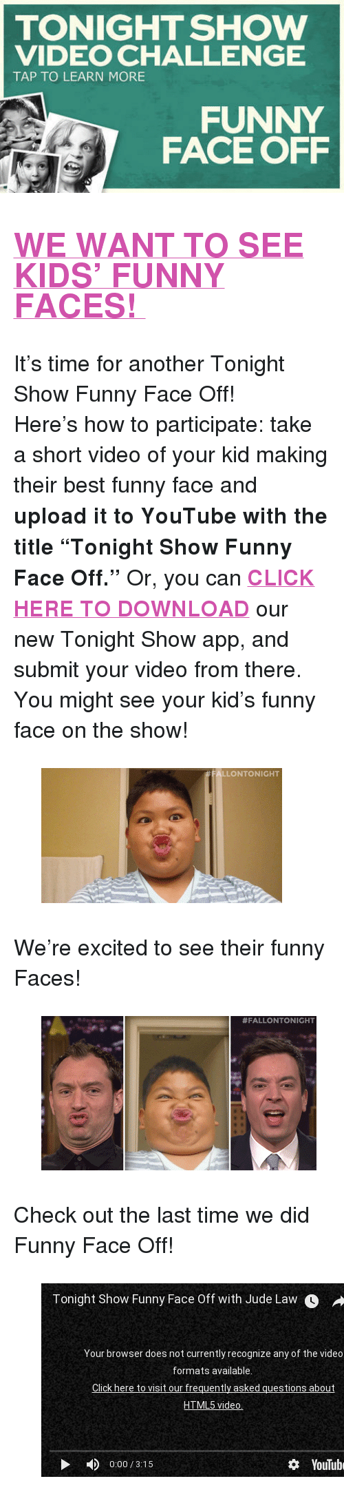 """funny face: TONIGHT SHOW  VIDEO CHALLENGE  TAP TO LEARN MORE  FUNNY  FACE OFF <h2><b><a href=""""http://www.nbc.com/the-tonight-show/blogs/3121"""" target=""""_blank"""">WE WANT TO SEE KIDS' FUNNY FACES!</a></b></h2><p>It's time for another Tonight Show Funny Face Off!</p><p>Here&rsquo;s how to participate: take a short video of your kid making their best funny face and <b>upload it to YouTube with the title """"Tonight Show Funny Face Off.""""</b> Or, you can <b><a href=""""http://www.nbc.com/the-tonight-show/blogs/1086"""" target=""""_blank"""">CLICK HERE TO DOWNLOAD</a></b> our new Tonight Show app, and submit your video from there. You might see your kid's funny face on the show!</p><figure data-orig-width=""""350"""" data-orig-height=""""196""""><img src=""""https://78.media.tumblr.com/fea73ad57acb250b718b5f3d15da086d/tumblr_inline_nlitsstbOT1qgt12i.gif"""" alt=""""image"""" data-orig-width=""""350"""" data-orig-height=""""196""""/></figure><p>We're excited to see their funny Faces!</p><figure data-orig-width=""""400"""" data-orig-height=""""224""""><img src=""""https://78.media.tumblr.com/daadc7d7137e90d2bdc7b3f60b7f0230/tumblr_inline_nlitt0yZiD1qgt12i.gif"""" alt=""""image"""" data-orig-width=""""400"""" data-orig-height=""""224""""/></figure><p>Check out the last time we did Funny Face Off!</p><figure class=""""tmblr-embed"""" data-provider=""""youtube"""" data-orig-width=""""540"""" data-orig-height=""""304"""" data-url=""""https%3A%2F%2Fwww.youtube.com%2Fwatch%3Fv%3DFlqMnDUtfOQ""""><iframe width=""""500"""" height=""""281"""" id=""""youtube_iframe"""" src=""""https://www.youtube.com/embed/FlqMnDUtfOQ?feature=oembed&amp;enablejsapi=1&amp;origin=https://safe.txmblr.com&amp;wmode=opaque"""" frameborder=""""0"""" allowfullscreen=""""""""></iframe></figure>"""
