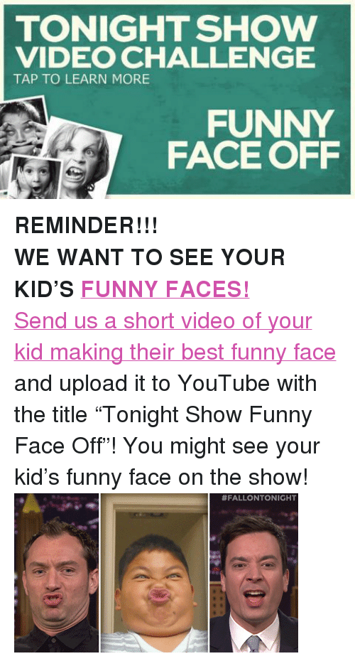 """funny face: TONIGHT SHOW  VIDEO CHALLENGE  TAP TO LEARN MORE  FUNNY  FACE OFF <p><strong>REMINDER!!!</strong></p> <p><strong>WE WANT TO SEE YOUR KID'S<a href=""""https://www.youtube.com/watch?v=FlqMnDUtfOQ"""" target=""""_blank"""">FUNNY FACES!</a></strong></p> <p><a href=""""http://www.nbc.com/the-tonight-show/blogs/3121"""" target=""""_blank"""">Send us a short video of your kid making their best funny face</a> and upload it to YouTube with the title """"Tonight Show Funny Face Off""""! You might see your kid's funny face on the show!<img alt="""""""" src=""""https://78.media.tumblr.com/daadc7d7137e90d2bdc7b3f60b7f0230/tumblr_n30ievkpX11qhub34o2_r2_400.gif""""/></p>"""