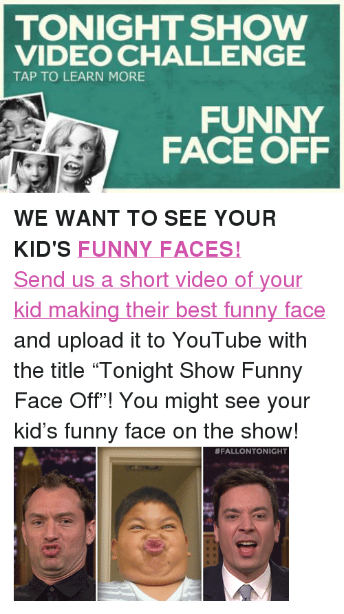 """funny face: TONIGHT SHOW  VIDEO CHALLENGE  TAP TO LEARN MORE  FUNNY  FACE OFF <p><strong>WE WANT TO SEE YOUR KID'S<a href=""""https://www.youtube.com/watch?v=FlqMnDUtfOQ"""" target=""""_blank"""">FUNNY FACES!</a></strong></p> <p><a href=""""http://www.nbc.com/the-tonight-show/blogs/3121"""" target=""""_blank"""">Send us a short video of your kid making their best funny face</a> and upload it to YouTube with the title &ldquo;Tonight Show Funny Face Off&rdquo;! You might see your kid&rsquo;s funny face on the show!<img alt="""""""" src=""""https://78.media.tumblr.com/daadc7d7137e90d2bdc7b3f60b7f0230/tumblr_n30ievkpX11qhub34o2_r2_400.gif""""/></p>"""