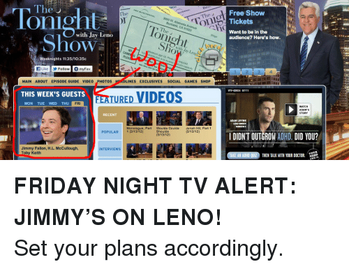 toby keith: Tonight  The U  Free Show  Tickets  Want to be in the  AL 3000 w  The  with Jay Leno  onight  audience? Here's how.  how  0  with Jav Le  No  Weeknights 11:35/10:35c  f LikeFollowmyFav  1 1 2 34  MAIN ABOUT EPISODE GUIDE VIDEO PHOTOs  LINES EXCLUSIVES SOCIAL GAMES SHOP  THIS WEEK'S GUESTS T  VYV-02924 07/11  TURED VIDEOS  MON TUE WED THU  FRI  WATCH  ADAM'S  STORY  RECENT  ADAM LEVINE  LEAD SINGER  Monologue, Part  1 (3/13/12)  Woulda Coulda  Shoulda  (3/13/12)  Jonah Hill, Part 1  (3/13/12)  POPULAR  I DIDNT OUTGROW ADHD. DID YOU?  Jimmy Fallon, H.L. McCullough,  Toby Keith  INTERVIEWs  ADHD  THEN TALK WITH YOUR DOCTOR. DID <p><strong>FRIDAY NIGHT TV ALERT: JIMMY&rsquo;S ON LENO!</strong></p> <p>Set your plans accordingly.</p>