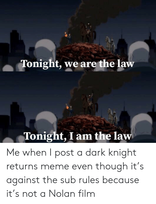 I Am The Law: Tonight, we are the law  Tonight, I am the law Me when I post a dark knight returns meme even though it's against the sub rules because it's not a Nolan film