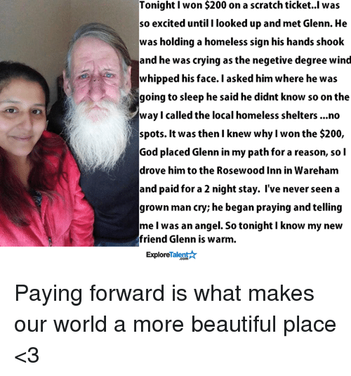 beautiful places: Tonight won $200 on a scratch ticket. I was  so excited until I looked up and met Glenn. He  was holding a homeless sign his hands shook  and he was crying as the negetive degree wind  whipped his face. I asked him where he was  going to sleep he said he didnt know so on the  7way I called the local homeless shelters ...no  spots. It was then I knew why I won the $200,  God placed Glenn in my path for a reason, so I  drove him to the Rosewood Inn in Wareham  and paid for a 2 night stay. I've never seen a  grown man cry; he began praying and telling  me I was an angel. So tonight I know my new  friend Glenn is warm.  Talent  Explore Paying forward is what makes our world a more beautiful place <3