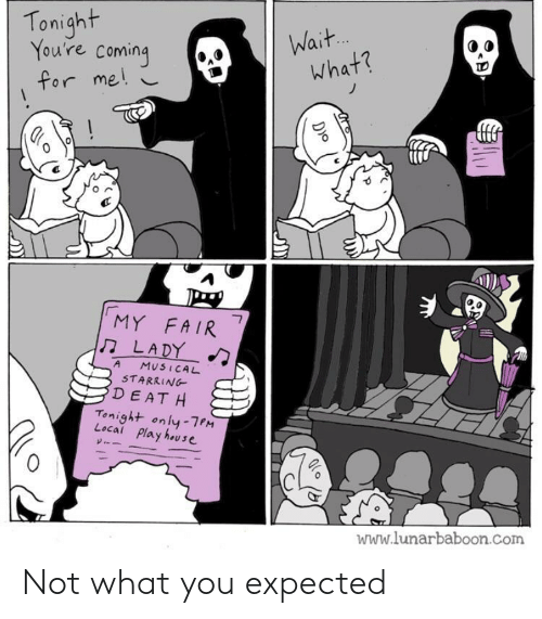 Lunarbaboon: Tonight  You're coming  Wait.  what?  for me!  MY FAIR  LADY  7  A  MUSICAL  STARRING  DEAT H  Tonight only-7PM  Local Play house  www.lunarbaboon.com  D)o Not what you expected
