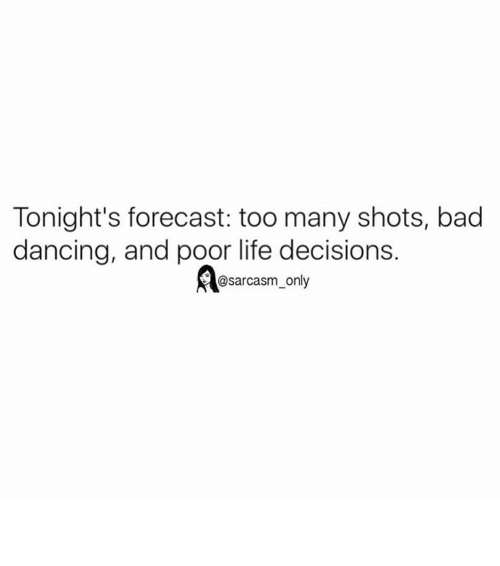 Bad, Dancing, and Funny: Tonight's forecast: too many shots, bad  dancing, and poor life decisions.  @sarcasm only ⠀