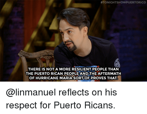 aftermath:  #TONIGHTSHOWPUERTORICO  THERE IS NOT A MORE RESILIENT PEOPLE THAN  THE PUERTO RICAN PEOPLE ANDTHE AFTERMATH  OF HURRICANE MARIA SORT OF PROVES THAT @linmanuelreflects on his respect for Puerto Ricans.