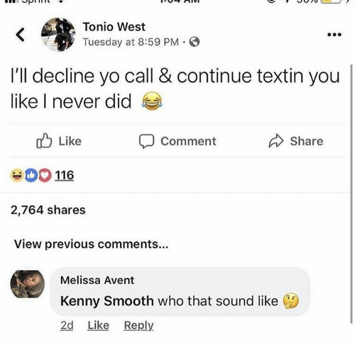 kenny: Tonio West  Tuesday at 8:59 PM S  I'll decline yo call & continue textin you  like I never did  Like  116  2,764 shares  View previous comments...  Share  Comment  Melissa Avent  Kenny Smooth who that sound like  2d Like Reply