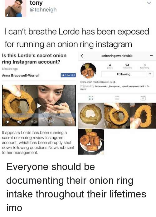 Onion Ring: tony  atoh neigh  I can't breathe Lorde has been exposed  for running an onion ring instagram  Is this Lorde's secret onion  onion ringsworldwide  ring Instagram account?  24  following  followers  8 hours ago  Following  Anna Bracewell-Worrall  Like 166  Every onion ring I encounter, rated.  Followed by  ordemusic, jimmym  spunkyasspowerpuff  3  ac  more  0:00  It appears Lorde has been running a  secret onion ring review Instagram  account, which has been abruptly shut  down following questions Newshub sent  to her management. Everyone should be documenting their onion ring intake throughout their lifetimes imo
