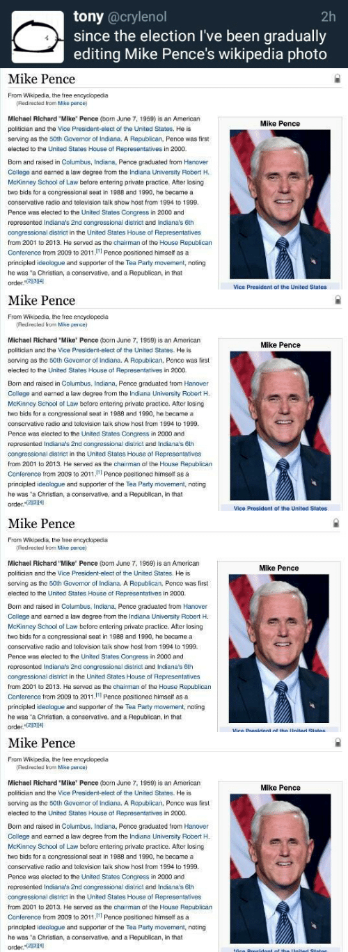 """The Chairman: tony @crylenol  since the election I've been gradually  editing Mike Pence's wikipedia photo  2h   Mike Pence  From Wikipedia, the free encyclopedia  Redirected from Mike pence)  Michael Richard """"Mike Pence (born June 7, 1959) is an American  politician and the Vice President-elect of the United States. He is  serving as the 50th Govemor of Indiana. A Republican, Pence was first  elected to the United States House of Representatives in 2000.  Mike Pence  Born and raised in Columbus, Indiana, Pence graduated from Hanover  College and earned a law degree from the Indiana University Robert H.  McKinney School of Law before entering private practice. After losing  two bids for a congressional seat in 1988 and 1990, he became a  conservative radio and television talk show host from 1994 to 1999  Pence was elected to the United States Congress in 2000 and  represented Indiana's 2nd congressional district and Indiana's 6th  congressional district in the United States House of Representatives  from 2001 to 2013. He served as the chairman of the House Republican  Conference from 2009 to 2011, Pence positioned himself asa  principled ideologue and supporter of the Tea Party movement, noting  he was 'a Christian, a conservative, and a Republican, in that  order.234  Vice President of the United States   Mike Pence  From Wikipedia, the free encyclopecia  Red recled from Mise pence)  Michael Richard """"Mike' Pence (born June 7, 1959) is an American  politician and the Vice President-elect of the United States. He is  serving as the 50th Governor of Indiana. A Ropublican, Pcncc was first  elected to the United States House of Representatives in 2000.  Born and raised in Columbus, Indiana, Pence graduated from Hanover  Callege and earned a law degree from the Indiana University Robert H.  McKinncy School of Law before entering private practice. After losing  two bids for a congressional seat in 1988 and 1990, he became a  conservative radio and telovision talk show hos"""