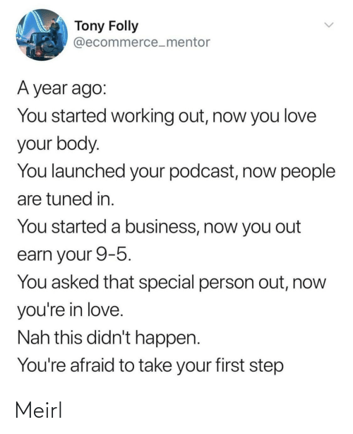 earn: Tony Folly  @ecommerce_mentor  A year ago:  You started working out, now you love  your body.  You launched your podcast, now people  are tuned in.  You started a business, now you out  earn your 9-5.  You asked that special person out, now  you're in love.  Nah this didn't happen.  You're afraid to take your first step Meirl