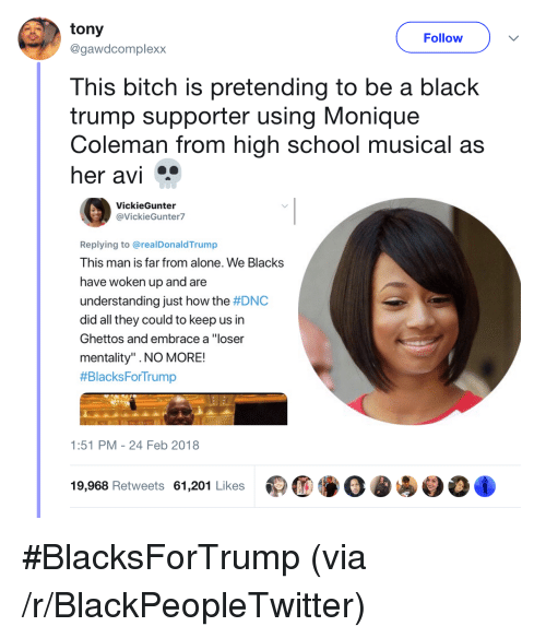 "High School Musical: tony  @gawdcomplexx  Follow  This bitch is pretending to be a black  trump supporter using Monique  Coleman from high school musical as  her avi  VickieGunter  @VickieGunter7  Replying to @realDonaldTrump  This man is far from alone. We Blacks  have woken up and are  understanding just how the #DNC  did all they could to keep us in  Ghettos and embrace a ""loser  mentality"" .NO MORE!  #BlacksForTrump  1:51 PM-24 Feb 2018  19,968 Retweets 61,201 Likes <p>#BlacksForTrump (via /r/BlackPeopleTwitter)</p>"
