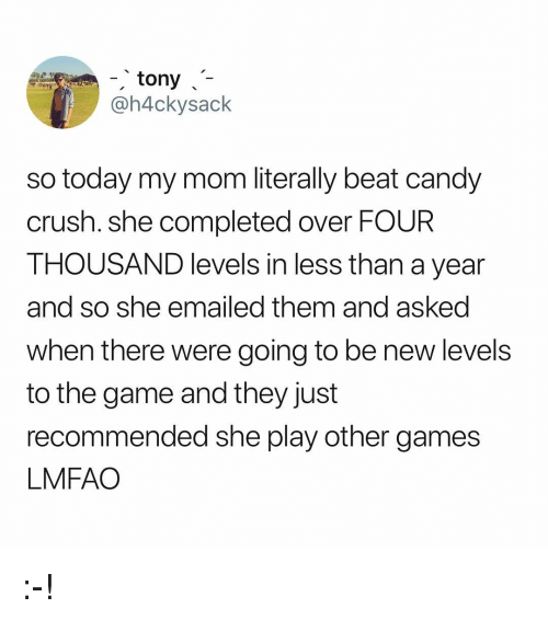 Candy, Candy Crush, and Crush: tony  @h4ckysack  so today my mom literally beat candy  crush. she completed over FOUR  THOUSAND levels in less than a year  and so she emailed them and asked  when there were going to be new levels  to the game and they just  recommended she play other games  LMFAO :-!