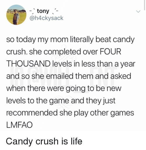 Candy, Candy Crush, and Crush: -tony  @h4ckysack  so today my mom literally beat candy  crush. she completed over FOUR  THOUSAND levels in less than a year  and so she emailed them and asked  when there were going to be nevw  levels to the game and they just  recommended she play other games  LMFAO Candy crush is life