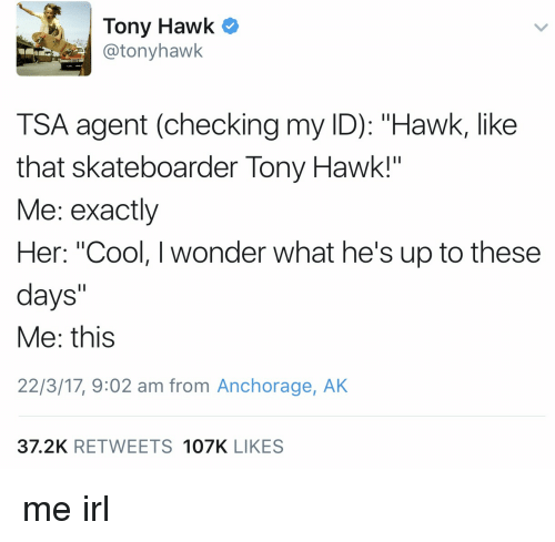 "Irl, Tsa, and Hawking: Tony Hawk  @tony hawk  TSA agent (checking my ID): ""Hawk, like  that skateboarder Tony Hawk!""  Me: exactly  Her: ""Cool, I wonder what he's up to these  days  Me: this  22/3/17, 2 am from Anchorage, AK  37.2K REE TWEETS 107K LIKES me irl"