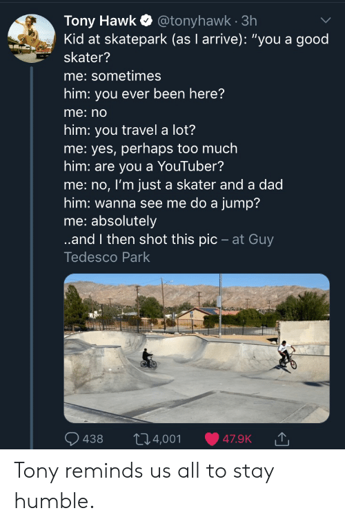 "hawk: Tony Hawk@tonyhawk 3h  Kid at skatepark (as I arrive): ""you a good  skater?  me: sometimes  him: you ever been here?  me:no  him: you travel a lot?  me: yes, perhaps too much  him: are you a YouTuber?  me: no, I'm just a skater and a dad  him: wanna see me do a jump?  me: absolutely  ..and I then shot this pic - at Guy  Tedesco Park  t14,001  438  47.9K Tony reminds us all to stay humble."