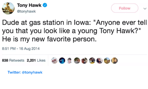 """lowa: Tony Hawk  @tonyhawk  Follow  Dude at gas station in lowa: """"Anyone ever tell  you that you look like a young Tony Hawk?""""  He is my new favorite person.  8:51 PM-16 Aug 2014  838 Retweets 2,201 Likes  e 6/  Twitter: @tonyhawk"""
