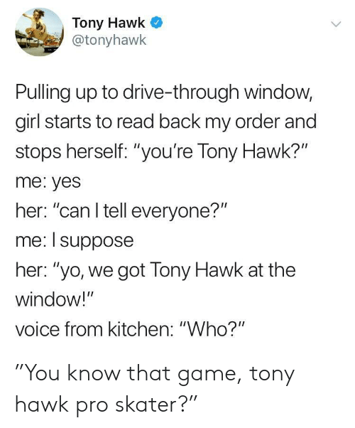 """i suppose: Tony Hawk  @tonyhawk  Pulling up to drive-through window,  girl starts to read back my order and  stops herself: """"you're Tony Hawk?""""  me: yes  her: """"can I tell everyone?""""  me: I suppose  her: """"yo, we got Tony Hawk at the  window!""""  voice from kitchen: """"Who?"""" """"You know that game, tony hawk pro skater?"""""""