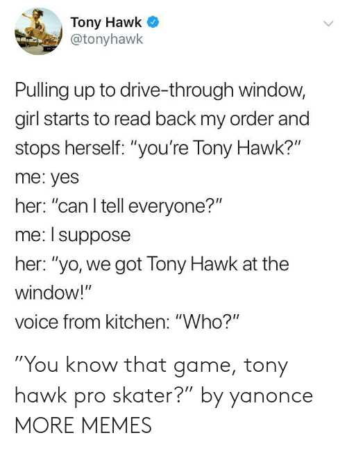 """i suppose: Tony Hawk  @tonyhawk  Pulling up to drive-through window,  girl starts to read back my order and  stops herself: """"you're Tony Hawk?""""  me: yes  her: """"can I tell everyone?""""  me: I suppose  her: """"yo, we got Tony Hawk at the  window!""""  voice from kitchen: """"Who?"""" """"You know that game, tony hawk pro skater?"""" by yanonce MORE MEMES"""