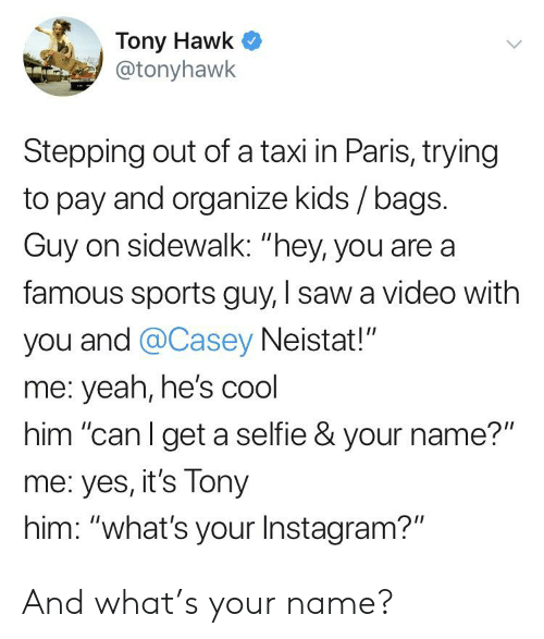 "casey neistat: Tony Hawk  @tonyhawk  Stepping out of a taxi in Paris, trying  to pay and organize kids / bags.  Guy on sidewalk: ""hey, you are a  famous sports guy, I saw a video with  you and @Casey Neistat!""  me: yeah, he's cool  him ""can I get a selfie & your name?""  me: yes, it's Tony  him: ""what's your Instagram?"" And what's your name?"