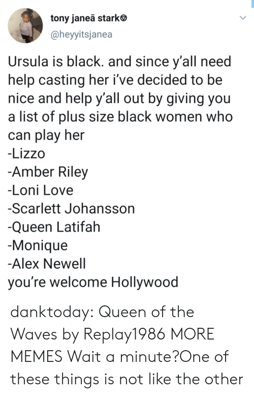 scarlett johansson: tony janeā stark  @heyyitsjanea  Ursula is black. and since y'all need  help casting her i've decided to be  nice and help y'all out by giving you  a list of plus size black women who  can play her  -Lizzo  -Amber Riley  -Loni Love  -Scarlett Johansson  -Queen Latifah  Monique  -Alex Newell  you're welcome Hollywood danktoday:  Queen of the Waves by Replay1986 MORE MEMES  Wait a minute?One of these things is not like the other