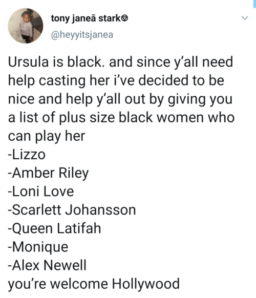 youre welcome: tony janea starke  @heyyitsjanea  Ursula is black. and since y'all need  help casting her i've decided to be  nice and help y'all out by giving you  a list of plus size black women who  can play her  -Lizzo  -Amber Riley  -Loni Love  -Scarlett Johansson  -Queen Latifah  -Monique  -Alex Newell  you're welcome Hollywood