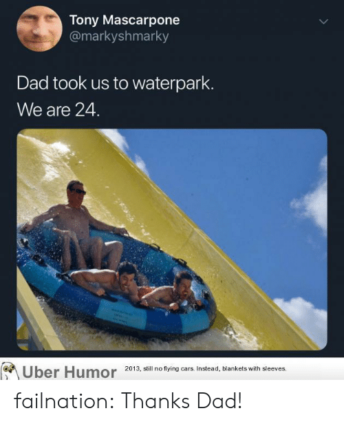 flying cars: Tony Mascarpone  @markyshmarky  Dad took us to waterpark.  We are 24.  ber Humor 2013, still no flying cars. Instead, blankets with sleeves. failnation:  Thanks Dad!
