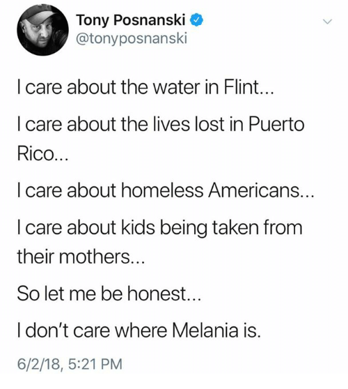Homeless, Taken, and Lost: Tony Posnanski *  @tonyposnanski  I care about the water in Flint...  I care about the lives lost in Puerto  Rico...  I care about homeless Americans...  I care about kids being taken from  their mothers...  So let me be honest...  I don't care where Melania is.  6/2/18, 5:21 PM